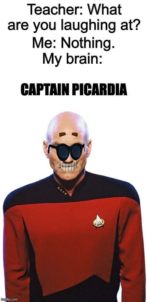 Untitled |  Me: Nothing. Teacher: What are you laughing at? My brain:; CAPTAIN PICARDIA | image tagged in blank white template,picard,strawman,brain,funny memes,star trek the next generation | made w/ Imgflip meme maker