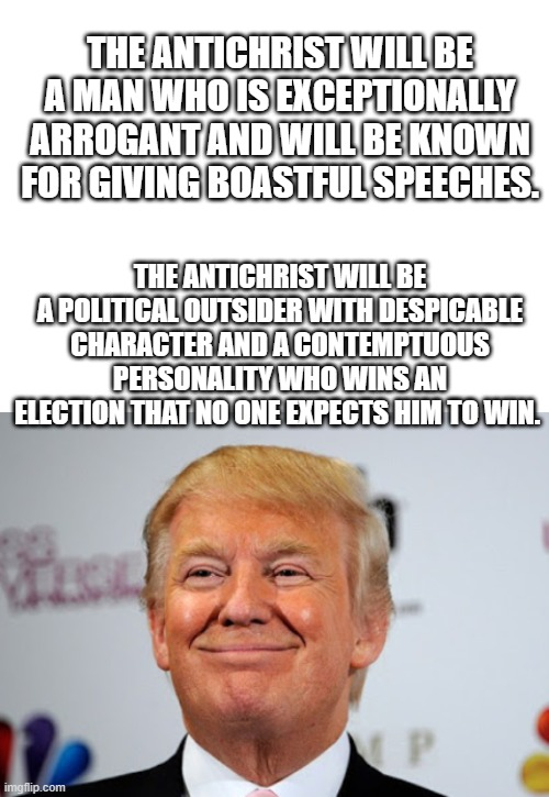 The real Antichrist? Fits all the bills. |  THE ANTICHRIST WILL BE A MAN WHO IS EXCEPTIONALLY ARROGANT AND WILL BE KNOWN FOR GIVING BOASTFUL SPEECHES. THE ANTICHRIST WILL BE A POLITICAL OUTSIDER WITH DESPICABLE CHARACTER AND A CONTEMPTUOUS PERSONALITY WHO WINS AN ELECTION THAT NO ONE EXPECTS HIM TO WIN. | image tagged in memes,religion,antichrist,maga,satan,politics | made w/ Imgflip meme maker