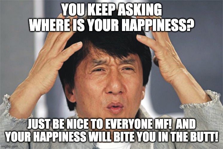 Just Be NICe MF! |  YOU KEEP ASKING WHERE IS YOUR HAPPINESS? JUST BE NICE TO EVERYONE MF!  AND YOUR HAPPINESS WILL BITE YOU IN THE BUTT! | image tagged in jackie chan confused,happiness,search | made w/ Imgflip meme maker
