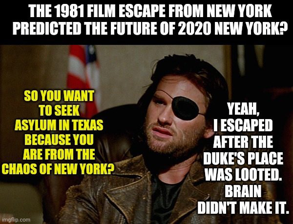 1981's Escape from New York and 2020 real New York.......pretty similar. |  THE 1981 FILM ESCAPE FROM NEW YORK PREDICTED THE FUTURE OF 2020 NEW YORK? YEAH, I ESCAPED AFTER THE DUKE'S PLACE WAS LOOTED. BRAIN DIDN'T MAKE IT. SO YOU WANT TO SEEK ASYLUM IN TEXAS BECAUSE YOU ARE FROM THE CHAOS OF NEW YORK? | image tagged in escape from new york snake plisskin,the future | made w/ Imgflip meme maker