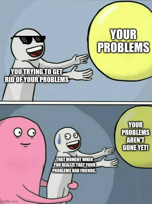 Your problems aren't gone yet! |  YOUR PROBLEMS; YOU TRYING TO GET RID OF YOUR PROBLEMS; YOUR PROBLEMS AREN'T GONE YET! THAT MOMENT WHEN YOU REALIZE THAT YOUR PROBLEMS HAD FRIENDS. | image tagged in memes,running away balloon | made w/ Imgflip meme maker