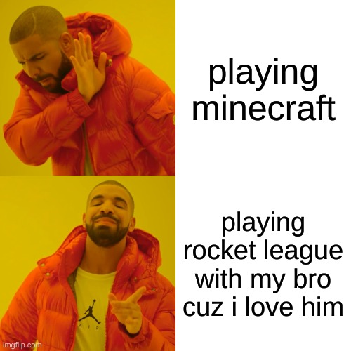 Drake Hotline Bling |  playing minecraft; playing rocket league with my bro cuz i love him | image tagged in memes,drake hotline bling | made w/ Imgflip meme maker