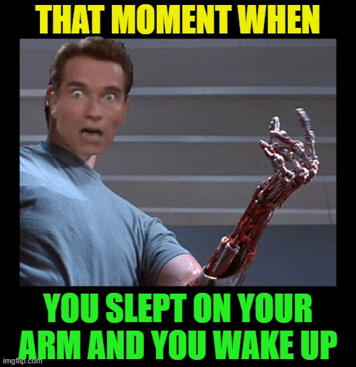 AAACK I hate that feeling! |  THAT MOMENT WHEN; YOU SLEPT ON YOUR ARM AND YOU WAKE UP | image tagged in funny,sleep,terminator arnold schwarzenegger,feeling,weird,trying to sleep | made w/ Imgflip meme maker