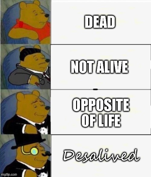 Tuxedo Winnie the Pooh 4 panel |  DEAD; NOT ALIVE; OPPOSITE OF LIFE; Desalived | image tagged in tuxedo winnie the pooh 4 panel | made w/ Imgflip meme maker
