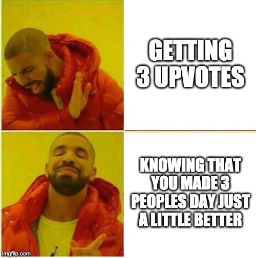 Drake Hotline approves |  GETTING 3 UPVOTES; KNOWING THAT YOU MADE 3 PEOPLES DAY JUST A LITTLE BETTER | image tagged in drake hotline approves | made w/ Imgflip meme maker