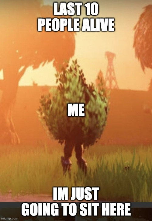 Fortnite bush |  LAST 10 PEOPLE ALIVE; ME; IM JUST GOING TO SIT HERE | image tagged in fortnite bush | made w/ Imgflip meme maker
