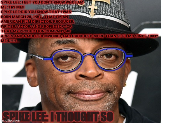SPIKE LEE: I BET YOU DON'T KNOW WHO I AM ME:TRY ME!! SPIKE LEE:DID YOU KNOW THAT I WAS BORN MARCH 20, 1957 , THAT I'M AN AMERICAN FILM DIRECTOR, PRODUCER, WRITER, ACTOR, AND PROFESSOR? OR THAT MY PRODUCTION COMPANY, 40 ACRES AND A MULE FILMWORKS, HAS PRODUCED MORE THAN 35 FILMS SINCE 1983? ME:UHH... SPIKE LEE: I THOUGHT SO | image tagged in educational | made w/ Imgflip meme maker