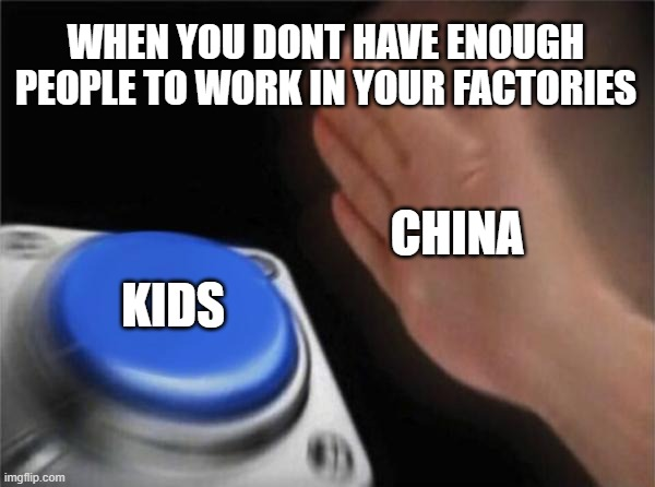 Blank Nut Button |  WHEN YOU DONT HAVE ENOUGH PEOPLE TO WORK IN YOUR FACTORIES; CHINA; KIDS | image tagged in memes,blank nut button,funny,fun,funny memes,joke | made w/ Imgflip meme maker