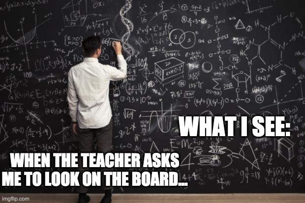 Math |  WHAT I SEE:; WHEN THE TEACHER ASKS ME TO LOOK ON THE BOARD... | image tagged in math | made w/ Imgflip meme maker