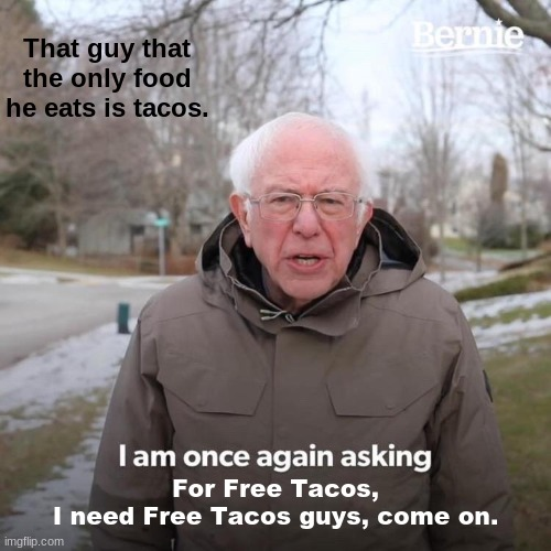 Free Tacos Please! |  That guy that the only food he eats is tacos. For Free Tacos, I need Free Tacos guys, come on. | image tagged in memes | made w/ Imgflip meme maker