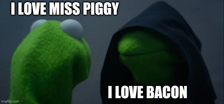 Evil Kermit |  I LOVE MISS PIGGY; I LOVE BACON | image tagged in memes,evil kermit | made w/ Imgflip meme maker