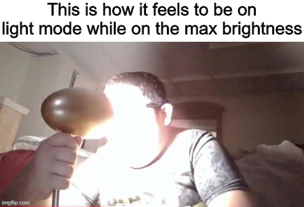 My eyes! |  This is how it feels to be on light mode while on the max brightness | image tagged in memes,funny,bright,light,my eyes | made w/ Imgflip meme maker