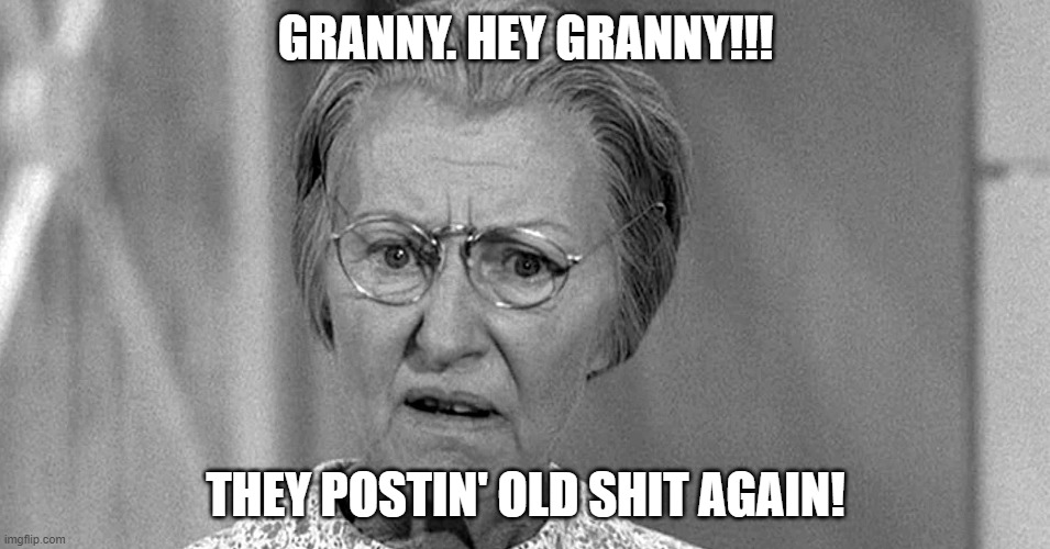 Old Meme |  GRANNY. HEY GRANNY!!! THEY POSTIN' OLD SHIT AGAIN! | image tagged in granny | made w/ Imgflip meme maker