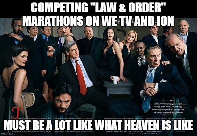 "Law & Order |  COMPETING ""LAW & ORDER"" MARATHONS ON WE TV AND ION; MUST BE A LOT LIKE WHAT HEAVEN IS LIKE 