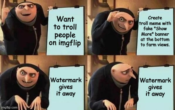 "Gru's Plan |  Want to troll people on imgflip; Create troll meme with fake ""Show More"" banner at the bottom to farm views. Watermark gives it away; Watermark gives it away 