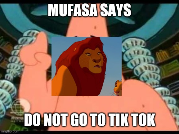 Patrick Says |  MUFASA SAYS; DO NOT GO TO TIK TOK | image tagged in memes,patrick says | made w/ Imgflip meme maker