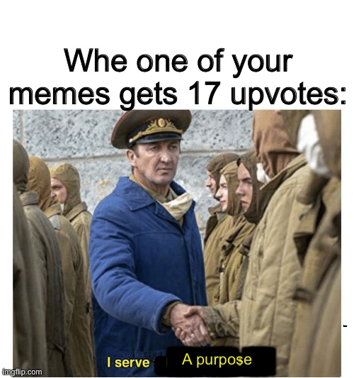 Meme |  Whe one of your memes gets 17 upvotes:; ... ... A purpose; A purpose | image tagged in i serve no purpose,funny,memes,upvotes,amazing,wow | made w/ Imgflip meme maker