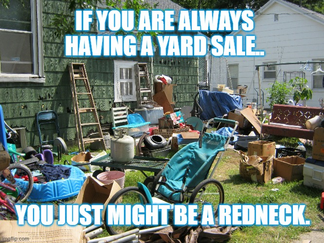 I know a couple of these yard hoarders. |  IF YOU ARE ALWAYS HAVING A YARD SALE.. YOU JUST MIGHT BE A REDNECK. | image tagged in redneck,junk,yard sale,jeff foxworthy,trash,white trash | made w/ Imgflip meme maker