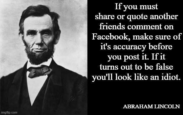 Facebook is good reading |  If you must share or quote another friends comment on Facebook, make sure of it's accuracy before you post it. If it turns out to be false you'll look like an idiot. ABRAHAM LINCOLN | image tagged in quotable abe lincoln | made w/ Imgflip meme maker