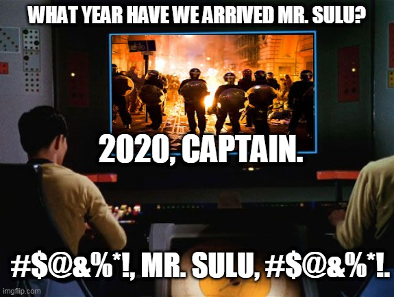 Star Trek Screen |  WHAT YEAR HAVE WE ARRIVED MR. SULU? 2020, CAPTAIN. #$@&%*!, MR. SULU, #$@&%*!. | image tagged in star trek screen,2020,black lives matter,covid-19,star trek,lol | made w/ Imgflip meme maker