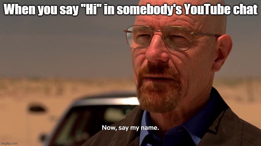 "Now say my name. |  When you say ""Hi"" in somebody's YouTube chat 