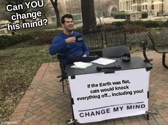 If the Earth was flat, Cats would knock everything off! |  Can YOU change his mind? If the Earth was flat, cats would knock everything off... including you! | image tagged in memes,change my mind,cats,cat,hmmm | made w/ Imgflip meme maker