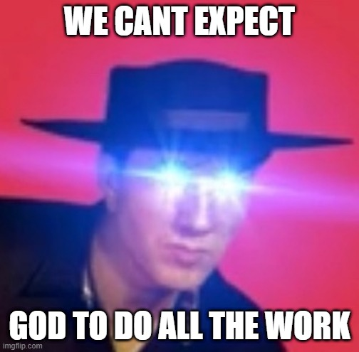 cuz i cant find the original image |  WE CANT EXPECT; GOD TO DO ALL THE WORK | image tagged in fallout new vegas | made w/ Imgflip meme maker