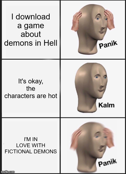 OBEYMESEXUALS RISE! |  I download a game about demons in Hell; It's okay, the characters are hot; I'M IN LOVE WITH FICTIONAL DEMONS | image tagged in memes,panik kalm panik | made w/ Imgflip meme maker