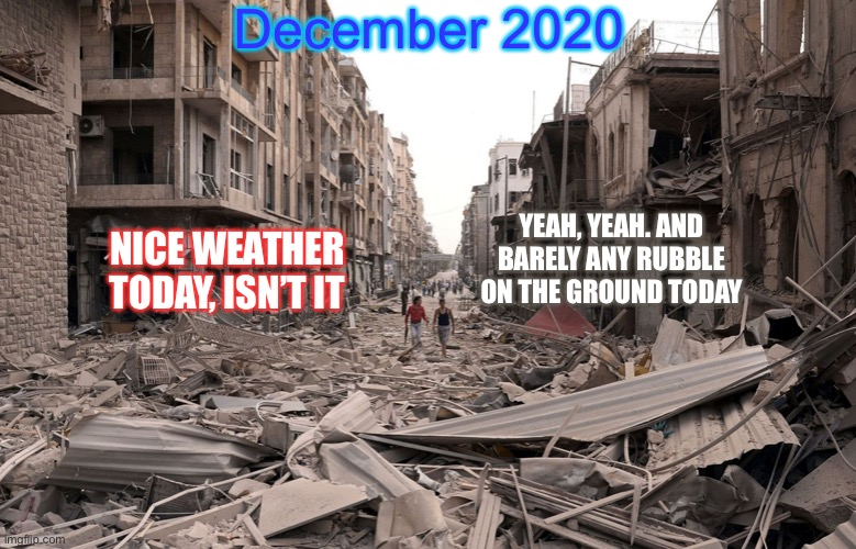 Take it from a time traveler |  December 2020; YEAH, YEAH. AND BARELY ANY RUBBLE ON THE GROUND TODAY; NICE WEATHER TODAY, ISN'T IT | image tagged in apocalypse,2020,weather,end of the world,death | made w/ Imgflip meme maker