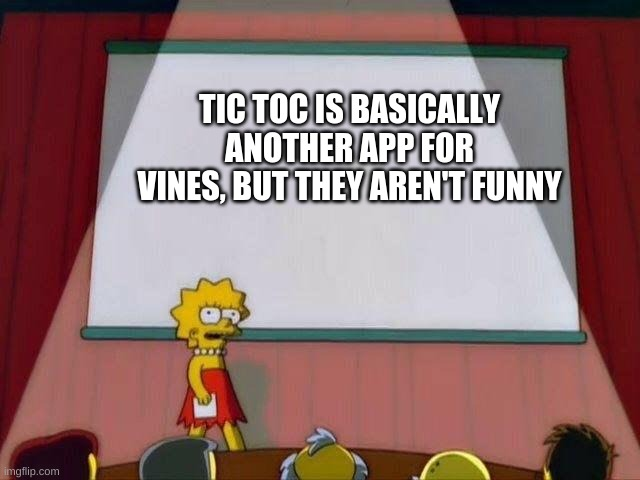 Lisa Simpson's Presentation |  TIC TOC IS BASICALLY ANOTHER APP FOR VINES, BUT THEY AREN'T FUNNY | image tagged in lisa simpson's presentation | made w/ Imgflip meme maker
