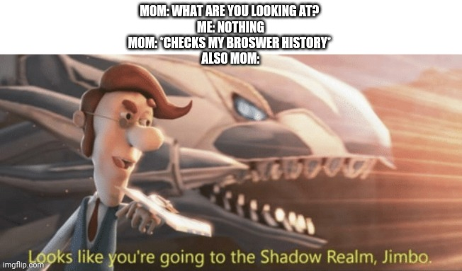 Life 2 |  MOM: WHAT ARE YOU LOOKING AT?  ME: NOTHING MOM: *CHECKS MY BROSWER HISTORY*  ALSO MOM: | image tagged in looks like youre going to the shadow realm jimbo,life,dank memes,fun | made w/ Imgflip meme maker