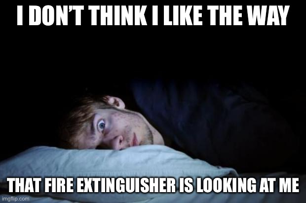 Insomnia |  I DON'T THINK I LIKE THE WAY; THAT FIRE EXTINGUISHER IS LOOKING AT ME | image tagged in insomnia,memes,funny,true story | made w/ Imgflip meme maker