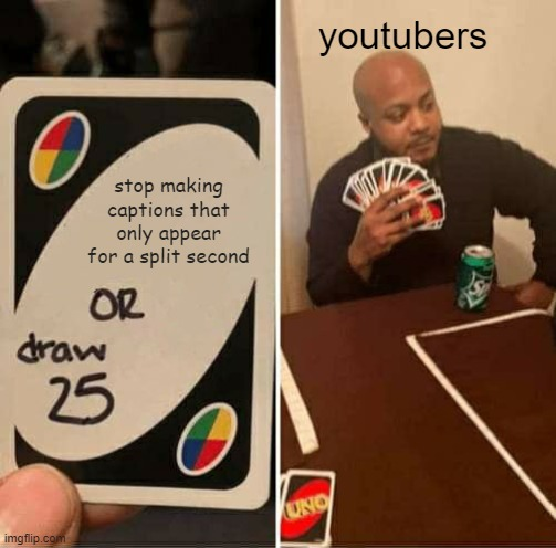 UNO Draw 25 Cards |  youtubers; stop making captions that only appear for a split second | image tagged in memes,uno draw 25 cards,youtube,youtubers,youtuber,social media | made w/ Imgflip meme maker