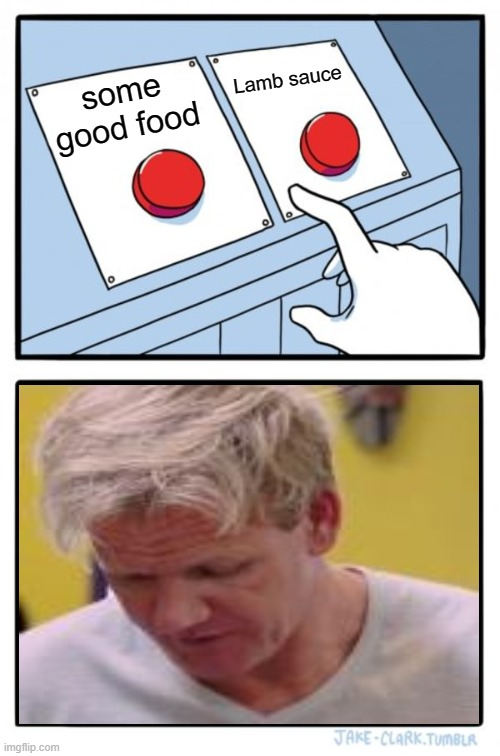 Two Buttons |  Lamb sauce; some good food | image tagged in memes,two buttons,gordon ramsey | made w/ Imgflip meme maker