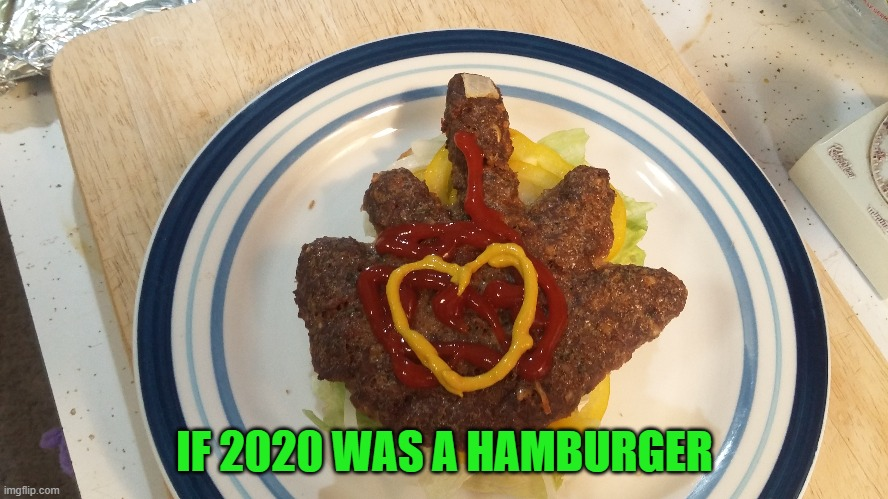 And yes my Imgflip peeps...I made that Hand Burger myself!!! |  IF 2020 WAS A HAMBURGER | image tagged in hand burger,memes,2020,funny,food,flipping the burger | made w/ Imgflip meme maker