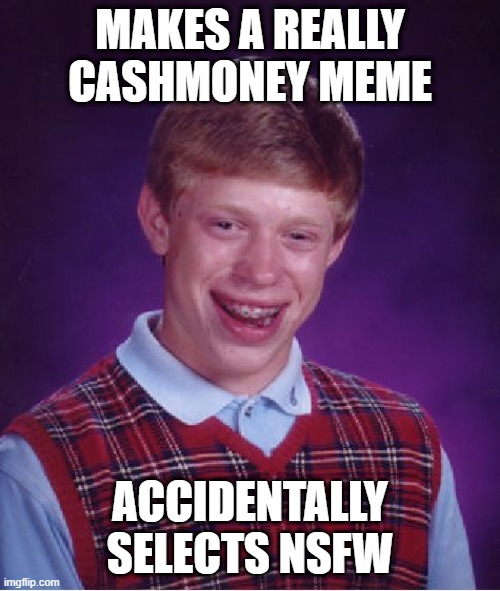 Happens way too often |  MAKES A REALLY CASHMONEY MEME; ACCIDENTALLY SELECTS NSFW | image tagged in memes,bad luck brian | made w/ Imgflip meme maker