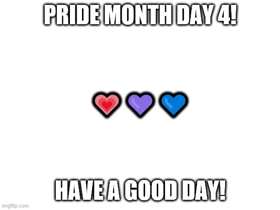 blank white template |  PRIDE MONTH DAY 4! 💗💜💙; HAVE A GOOD DAY! | image tagged in blank white template | made w/ Imgflip meme maker