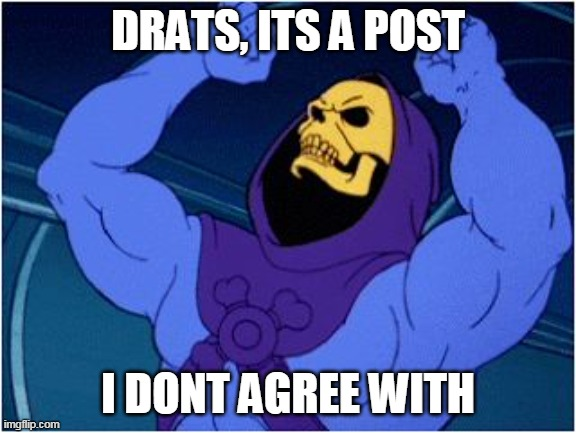 Angry Skelator |  DRATS, ITS A POST; I DONT AGREE WITH | image tagged in skeletor triggered | made w/ Imgflip meme maker