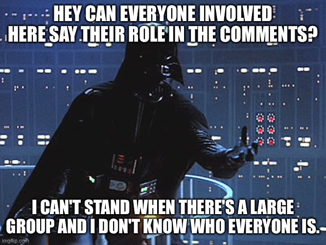So I guess this is a role call. |  HEY CAN EVERYONE INVOLVED HERE SAY THEIR ROLE IN THE COMMENTS? I CAN'T STAND WHEN THERE'S A LARGE GROUP AND I DON'T KNOW WHO EVERYONE IS. | image tagged in darth vader - come to the dark side | made w/ Imgflip meme maker