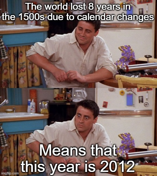 Exactly what the mayans predicted...darn |  The world lost 8 years in the 1500s due to calendar changes; Means that this year is 2012 | image tagged in joey meme,memes,joey,2020,2012 | made w/ Imgflip meme maker