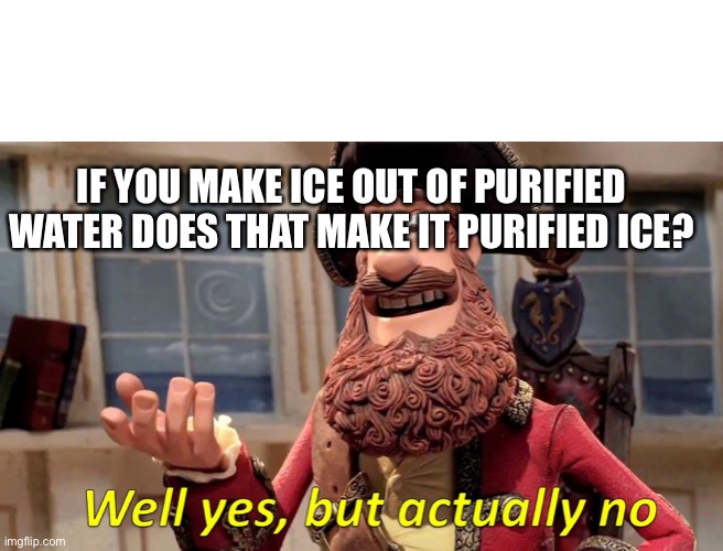 Well Yes, But Actually No |  IF YOU MAKE ICE OUT OF PURIFIED WATER DOES THAT MAKE IT PURIFIED ICE? | image tagged in memes,well yes but actually no | made w/ Imgflip meme maker