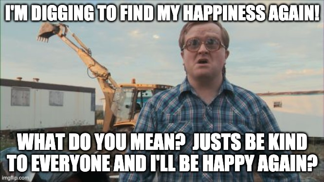 Where's My Happiness Button? |  I'M DIGGING TO FIND MY HAPPINESS AGAIN! WHAT DO YOU MEAN?  JUSTS BE KIND TO EVERYONE AND I'LL BE HAPPY AGAIN? | image tagged in memes,trailer park boys bubbles,happy,be kind | made w/ Imgflip meme maker