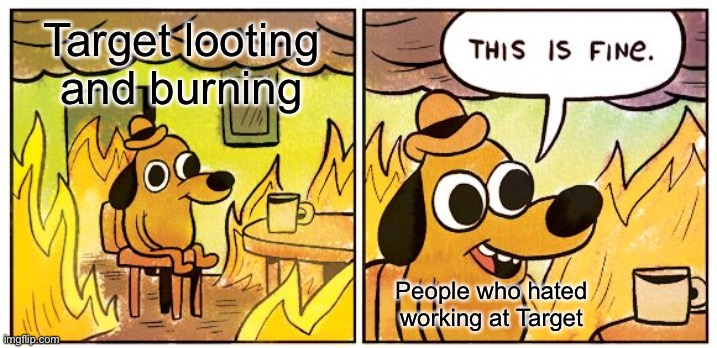 A politics-free riot meme! |  Target looting and burning; People who hated working at Target | image tagged in memes,this is fine,funny,target,riots | made w/ Imgflip meme maker