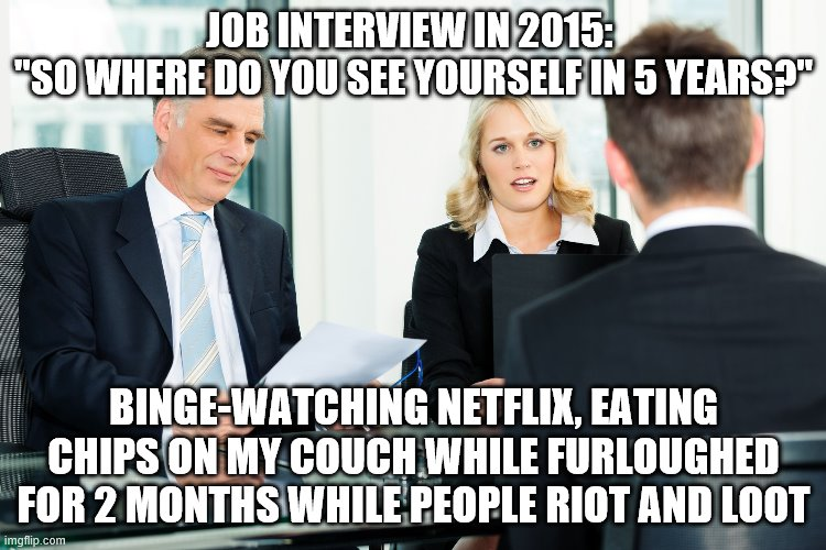 "job interview |  JOB INTERVIEW IN 2015:  ""SO WHERE DO YOU SEE YOURSELF IN 5 YEARS?""; BINGE-WATCHING NETFLIX, EATING CHIPS ON MY COUCH WHILE FURLOUGHED FOR 2 MONTHS WHILE PEOPLE RIOT AND LOOT 