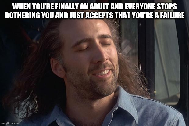 That feeling when |  WHEN YOU'RE FINALLY AN ADULT AND EVERYONE STOPS BOTHERING YOU AND JUST ACCEPTS THAT YOU'RE A FAILURE | image tagged in nicholas cage | made w/ Imgflip meme maker
