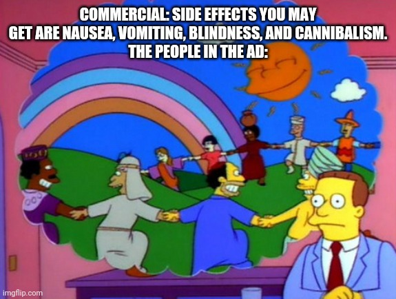 COMMERCIAL: SIDE EFFECTS YOU MAY GET ARE NAUSEA, VOMITING, BLINDNESS, AND CANNIBALISM. THE PEOPLE IN THE AD: | image tagged in simpsons happy people | made w/ Imgflip meme maker