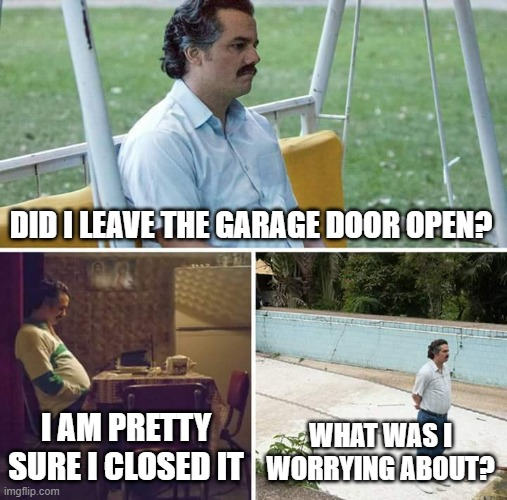 What issue? |  DID I LEAVE THE GARAGE DOOR OPEN? I AM PRETTY SURE I CLOSED IT; WHAT WAS I WORRYING ABOUT? | image tagged in memes,sad pablo escobar | made w/ Imgflip meme maker