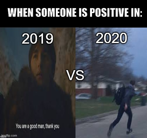 Stay safe everybody |  WHEN SOMEONE IS POSITIVE IN:; 2019; 2020; VS | image tagged in coronavirus,memes,positive,funny memes,quarantine | made w/ Imgflip meme maker