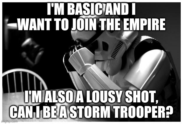 I'm fine with a bow, but a blaster...yikes |  I'M BASIC AND I WANT TO JOIN THE EMPIRE; I'M ALSO A LOUSY SHOT, CAN I BE A STORM TROOPER? | image tagged in sad storm trooper | made w/ Imgflip meme maker