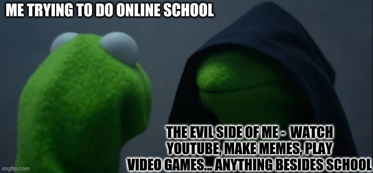 Evil Kermit Meme |  ME TRYING TO DO ONLINE SCHOOL; THE EVIL SIDE OF ME -  WATCH YOUTUBE, MAKE MEMES, PLAY VIDEO GAMES... ANYTHING BESIDES SCHOOL | image tagged in memes,evil kermit | made w/ Imgflip meme maker